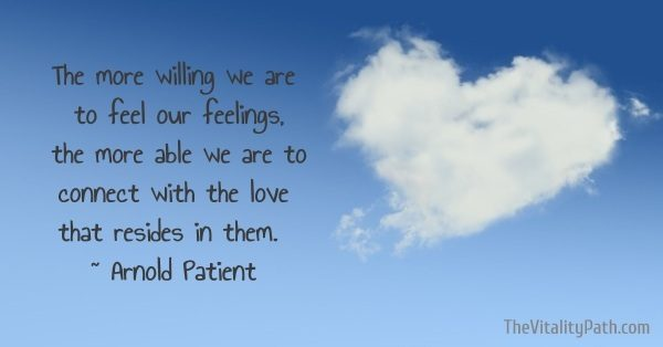 The more willing we are to feel our feelings, the more able we are to connect with the love that resides in them. ~ Arnold Patient